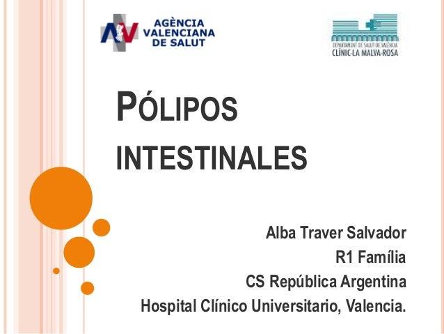 PÓLIPOS INTESTINALES Alba Traver Salvador R1 Família CS República Argentina Hospital Clínico Universitario, Valencia.