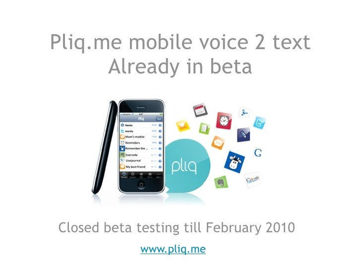 Pliq.me mobile voice 2 text       Already in beta     Closed beta testing till February 2010              www.pliq.me