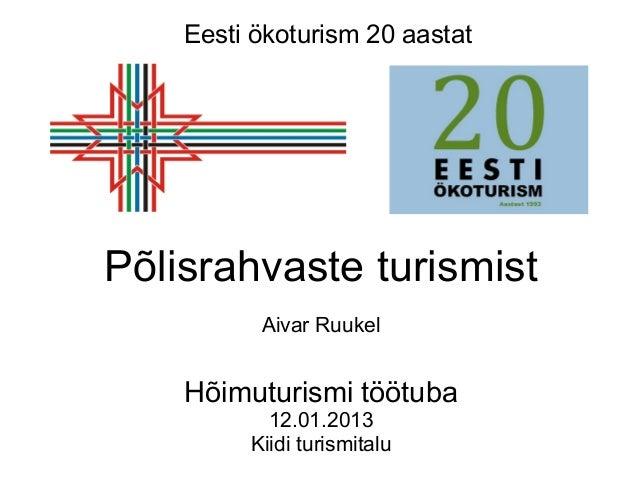 Eesti ökoturism 20 aastatPõlisrahvaste turismist          Aivar Ruukel    Hõimuturismi töötuba           12.01.2013       ...