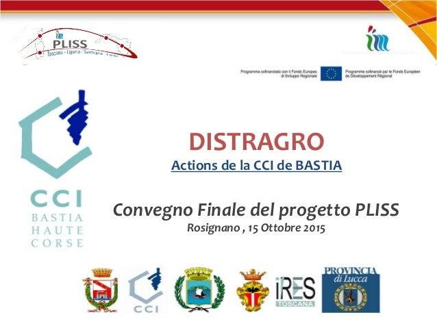 DISTRAGRO Actions de la CCI de BASTIA Convegno Finale del progetto PLISS Rosignano , 15 Ottobre 2015