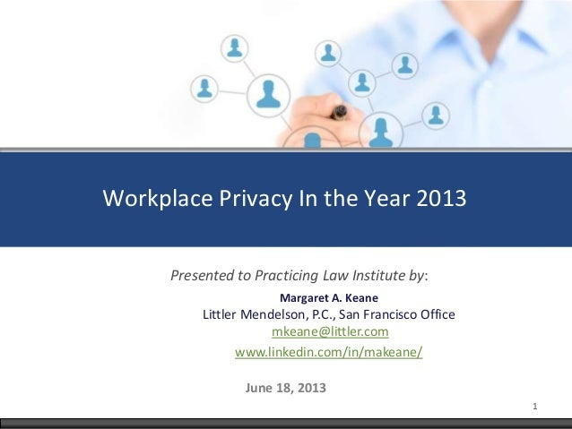 Workplace Privacy In the Year 2013June 18, 2013Margaret A. KeaneLittler Mendelson, P.C., San Francisco Officemkeane@little...