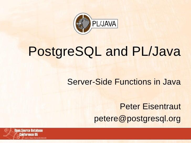PostgreSQL and PL/Java       Server-Side Functions in Java                   Peter Eisentraut            petere@postgresql...