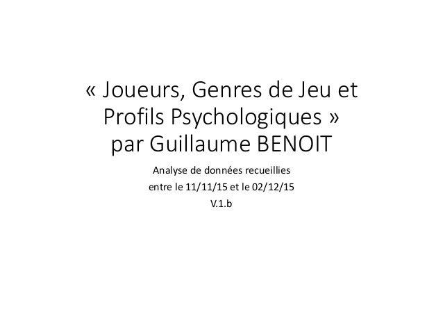 « Joueurs, Genres de Jeu et Profils Psychologiques » par Guillaume BENOIT Analyse de données recueillies entre le 11/11/15...