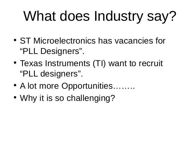"""What does Industry say?●ST Microelectronics has vacancies for""""PLL Designers"""".●Texas Instruments (TI) want to recruit""""PLL d..."""