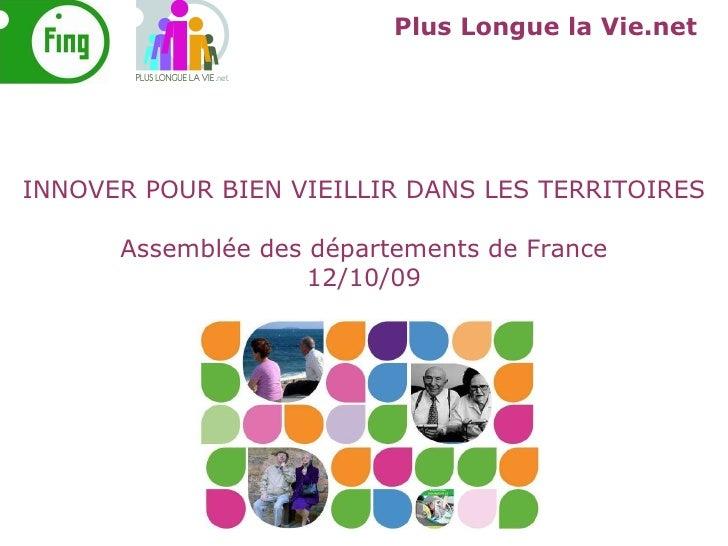 Plus Longue la Vie.net INNOVER POUR BIEN VIEILLIR DANS LES TERRITOIRES Assemblée des départements de France 12/10/09