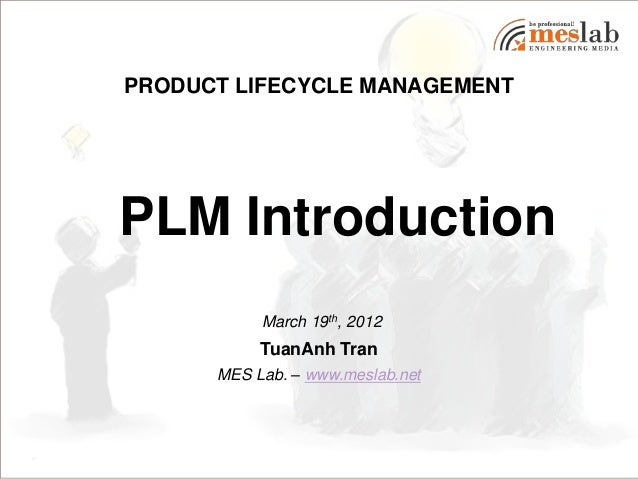 PRODUCT LIFECYCLE MANAGEMENTPLM Introduction           March 19th, 2012           TuanAnh Tran      MES Lab. – www.meslab....