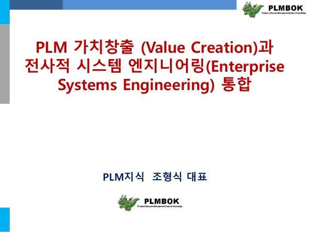 PLM 가치창출 (Value Creation)과  전사적 시스템 엔지니어링(Enterprise  Systems Engineering) 통합  PLM지식 조형식 대표