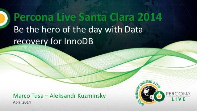 Percona Live Santa Clara 2014 Be the hero of the day with Data recovery for InnoDB Marco Tusa – Aleksandr Kuzminsky April ...