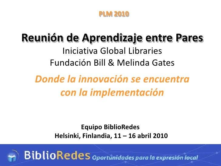 PLM 2010   Reunión de Aprendizaje entre Pares         Iniciativa Global Libraries      Fundación Bill & Melinda Gates   Do...
