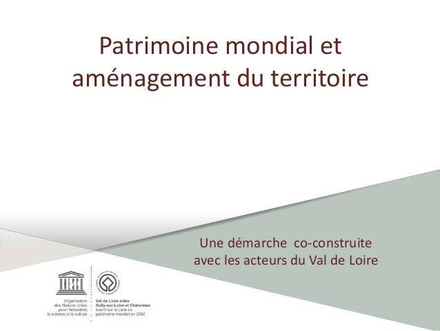 Patrimoine mondial et aménagement du territoire Une démarche co-construite avec les acteurs du Val de Loire