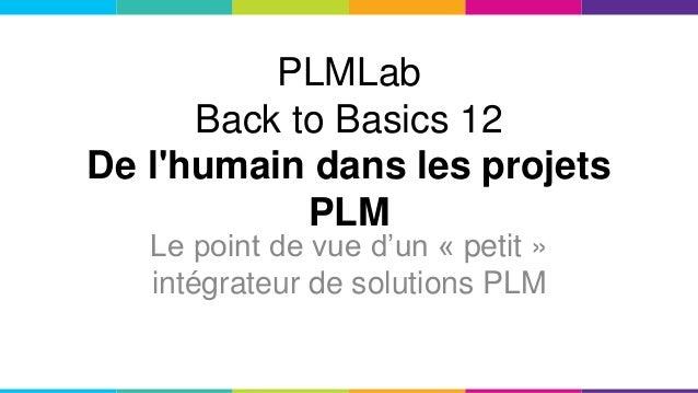 PLMLab Back to Basics 12 De l'humain dans les projets PLM Le point de vue d'un « petit » intégrateur de solutions PLM