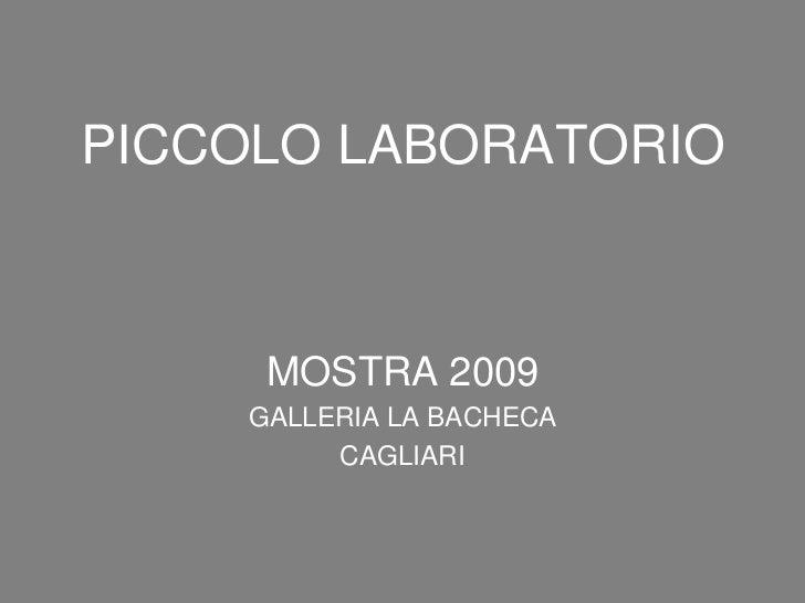 PICCOLO LABORATORIO<br />MOSTRA 2009<br />GALLERIA LA BACHECA<br />CAGLIARI<br />