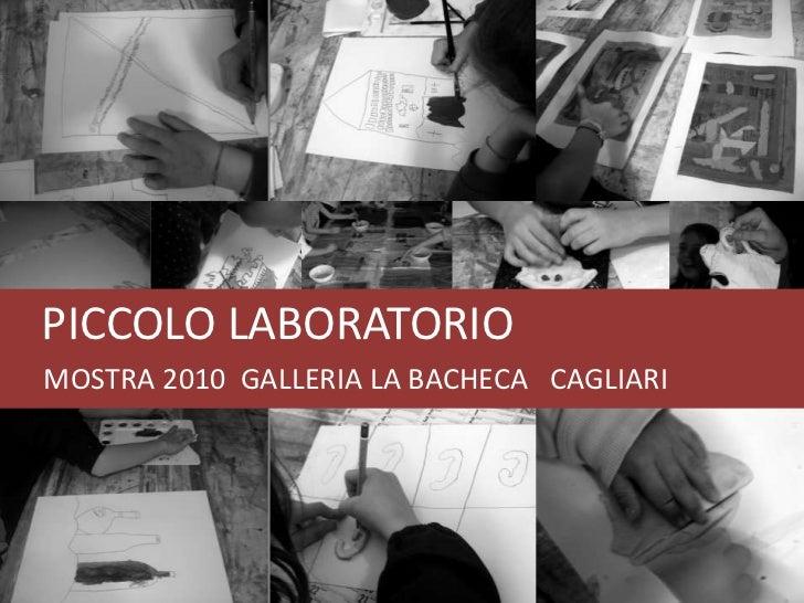 PICCOLO LABORATORIO<br />     MOSTRA 2010  GALLERIA LA BACHECA   CAGLIARI<br />