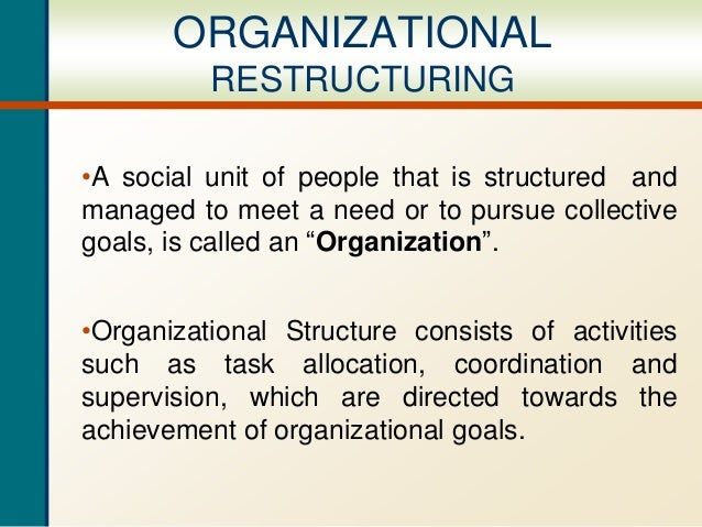 ORGANIZATIONAL RESTRUCTURING •A social unit of people that is structured and managed to meet a need or to pursue collectiv...