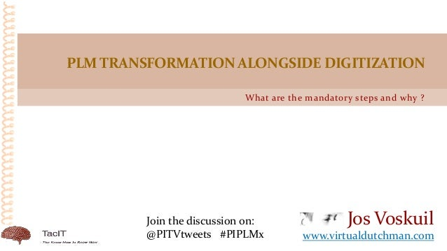 What are the mandatory steps and why ? PLMTRANSFORMATIONALONGSIDE DIGITIZATION Jos Voskuil www.virtualdutchman.com Join th...