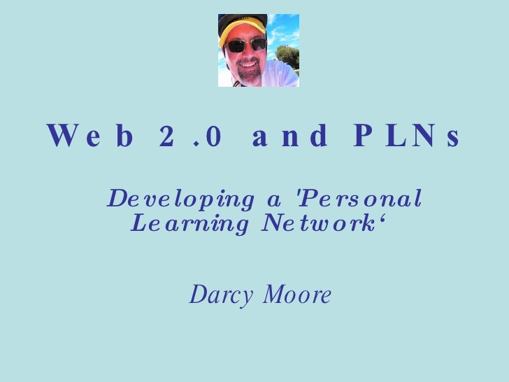 Web 2.0 and PLNs Developing a 'Personal Learning Network' Darcy Moore