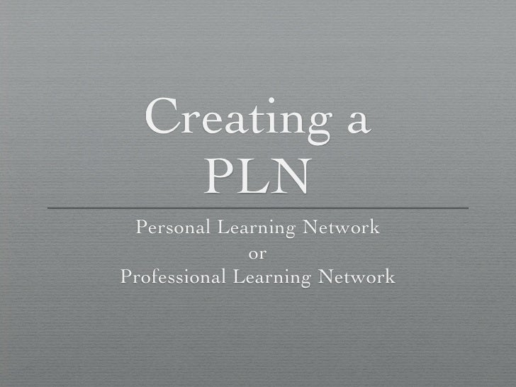 Creating a     PLN  Personal Learning Network               or Professional Learning Network