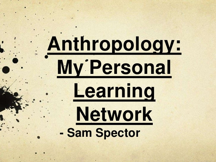 Anthropology: <br />My Personal Learning Network<br />- Sam Spector<br />