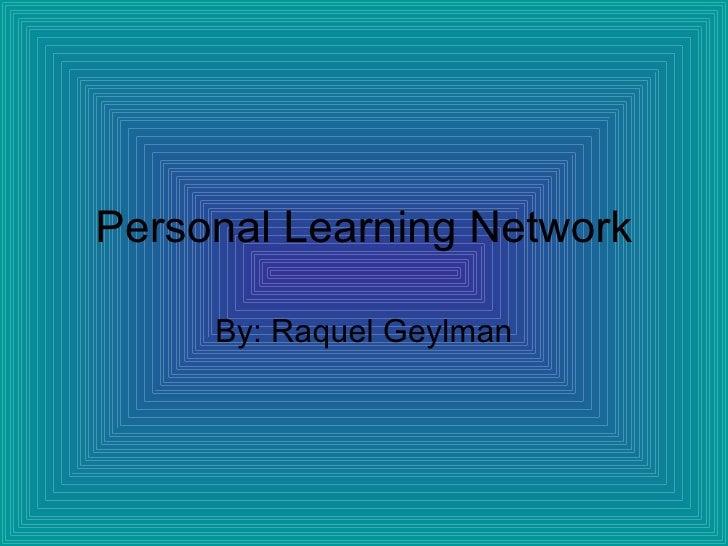 Personal Learning Network By: Raquel Geylman