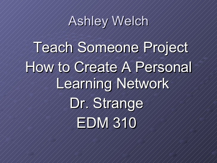 Ashley Welch <ul><li>Teach Someone Project </li></ul><ul><li>How to Create A Personal Learning Network </li></ul><ul><li>D...