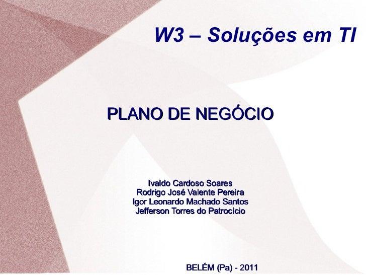 W3 – Soluções em TIPLANO DE NEGÓCIO       Ivaldo Cardoso Soares   Rodrigo José Valente Pereira  Igor Leonardo Machado Sant...