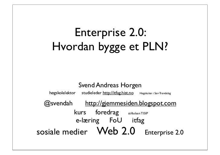 Enterprise 2.0:     Hvordan bygge et PLN?                       Svend Andreas Horgen    høgskolelektor     studieleder htt...