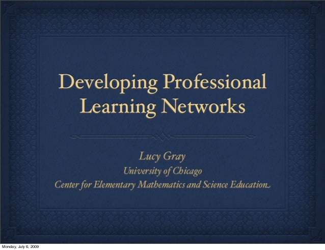 Developing Professional Learning Networks Lucy Gray University of Chicago Center for Elementary Mathematics and Science Ed...