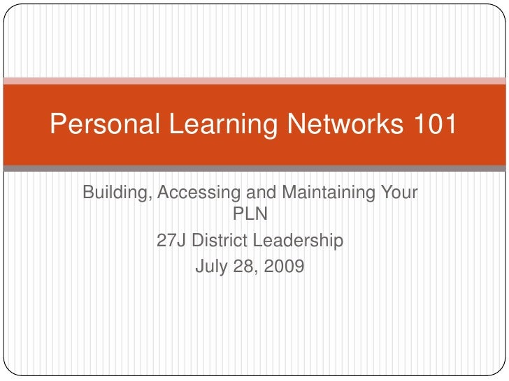 Building, Accessing and Maintaining Your PLN<br />27J District Leadership<br />July 28, 2009<br />Personal Learning Networ...