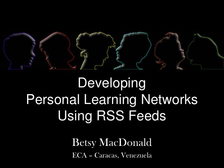Developing Personal Learning NetworksUsing RSS Feeds<br />Betsy MacDonald<br />ECA – Caracas, Venezuela<br />