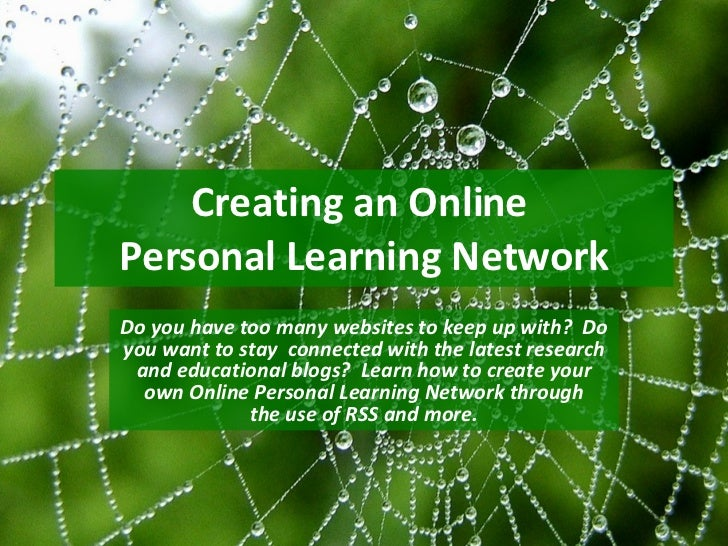 Creating an Online  Personal Learning Network Do you have too many websites to keep up with?  Do you want to stay  connect...
