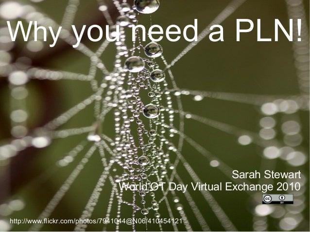 Why you need a PLN! Sarah Stewart World OT Day Virtual Exchange 2010 http://www.flickr.com/photos/7941044@N06/410454121