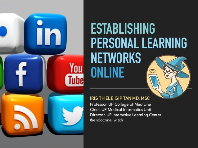 ESTABLISHING PERSONAL LEARNING NETWORKS ONLINE IRIS THIELE ISIP TAN MD, MSC Professor, UP College of Medicine Chief, UP Me...