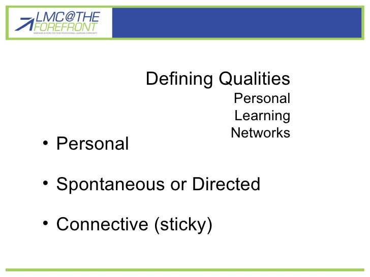 Defining Qualities Defining Qualities Personal Learning Networks <ul><li>Personal </li></ul><ul><li>Spontaneous or Directe...