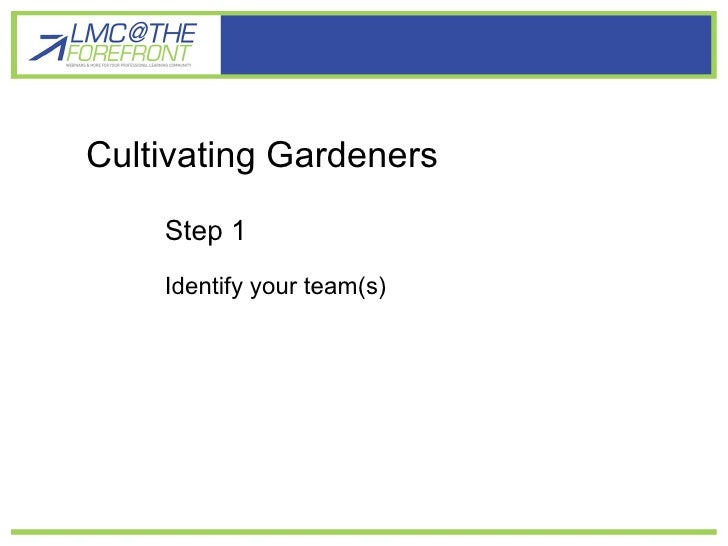 Cultivating gardener learners Cultivating Gardeners Step 1 Identify your team(s)