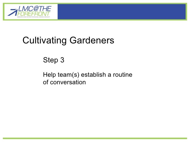 Cultivating gardener learners Cultivating Gardeners Step 3 Help team(s) establish a routine of conversation