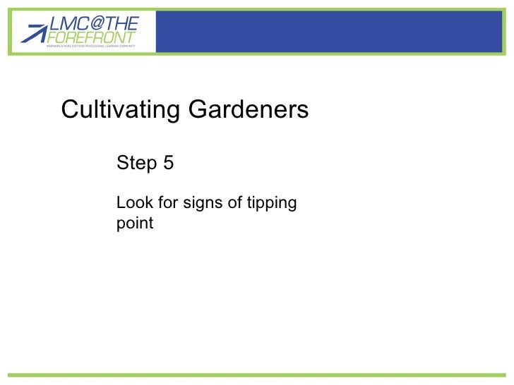 Cultivating gardener learners Cultivating Gardeners Step 5 Look for signs of tipping point