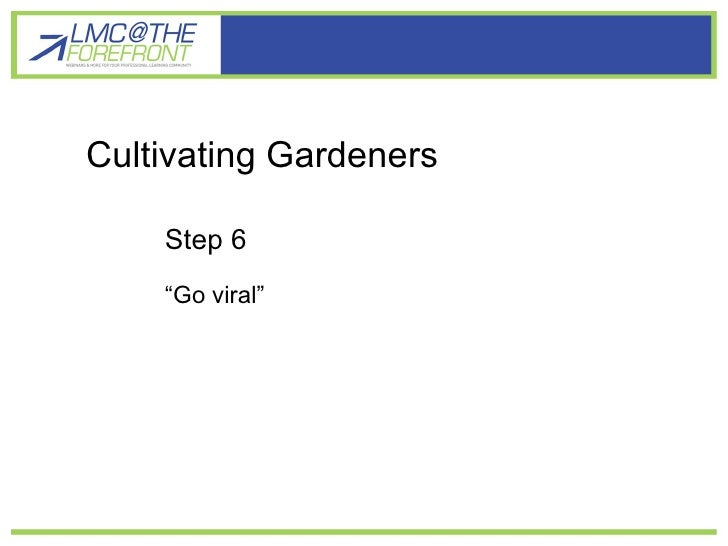 """Cultivating gardener learners Cultivating Gardeners Step 6  """"Go viral"""""""