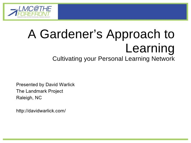A Gardener's Approach to Learning Cultivating your Personal Learning Network <ul><li>Presented by David Warlick </li></ul>...