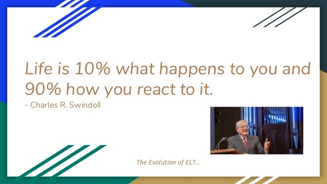 Life is 10% what happens to you and 90% how you react to it. - Charles R. Swindoll The Evolution of ELT…