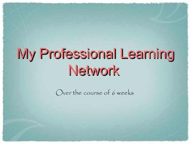 My Professional LearningMy Professional LearningNetworkNetworkOver the course of 6 weeks