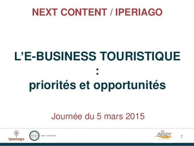 NEXT CONTENT / IPERIAGO L'E-BUSINESS TOURISTIQUE : priorités et opportunités 1 Journée du 5 mars 2015