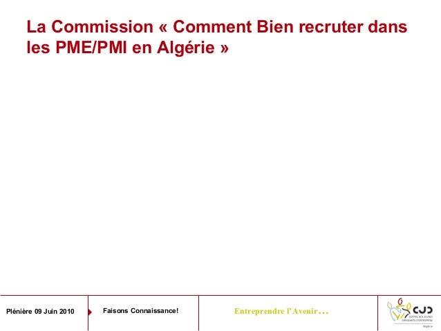 Entreprendre l'Avenir…Plénière 09 Juin 2010 Faisons Connaissance!La Commission « Comment Bien recruter dansles PME/PMI en ...