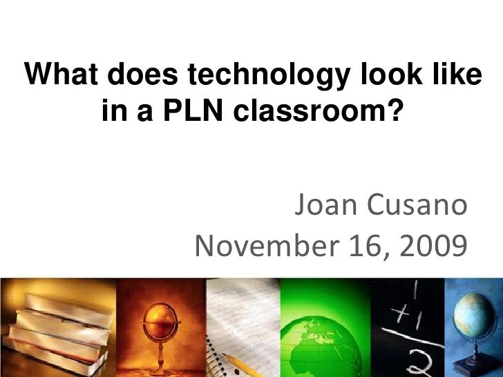 What does technology look like in a PLN classroom?<br />Joan Cusano<br />November 16, 2009<br />