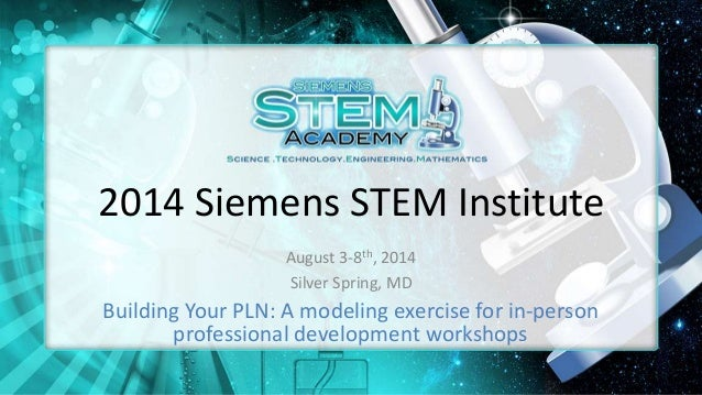2014 Siemens STEM Institute August 3-8th, 2014 Silver Spring, MD Building Your PLN: A modeling exercise for in-person prof...