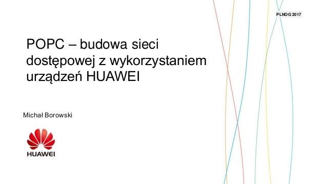 Security Level: Michał Borowski PLNOG 2017 POPC – budowa sieci dostępowej z wykorzystaniem urządzeń HUAWEI
