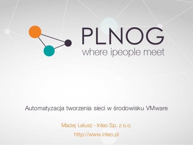 Automatyzacja tworzenia sieci w środowisku VMware Maciej Lelusz - Inleo Sp. z o.o. http://www.inleo.pl