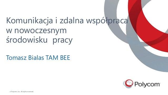 © Polycom, Inc. All rights reserved. Komunikacja i zdalna współpraca w nowoczesnym środowisku pracy Tomasz Bialas TAM BEE ...