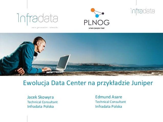 Ewolucja Data Center na przykładzie Juniper Jacek Skowyra Technical Consultant Infradata Polska Edmund Asare Technical Con...