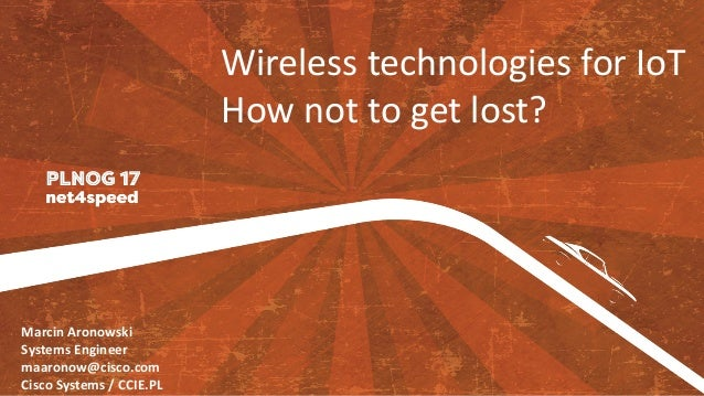 Wireless	technologies	for	IoT How	not	to	get	lost? Marcin	Aronowski Systems	Engineer maaronow@cisco.com Cisco	Systems	/	CC...