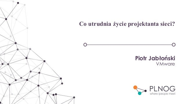 Co utrudnia życie projektanta sieci? Piotr Jabłoński VMware